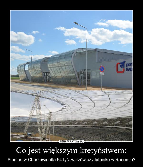 Co jest większym kretyństwem: – Stadion w Chorzowie dla 54 tyś. widzów czy lotnisko w Radomiu?