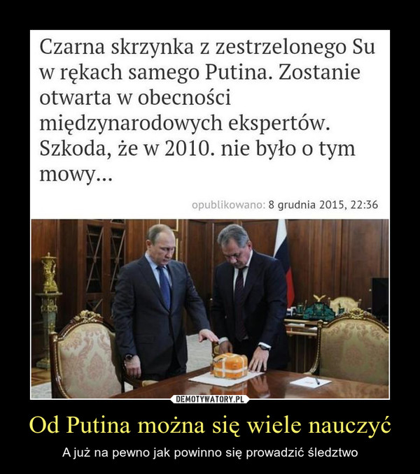 Od Putina można się wiele nauczyć – A już na pewno jak powinno się prowadzić śledztwo