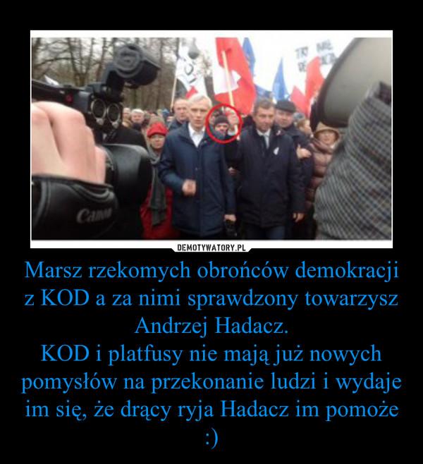 Marsz rzekomych obrońców demokracji z KOD a za nimi sprawdzony towarzysz Andrzej Hadacz.KOD i platfusy nie mają już nowych pomysłów na przekonanie ludzi i wydaje im się, że drący ryja Hadacz im pomoże :) –