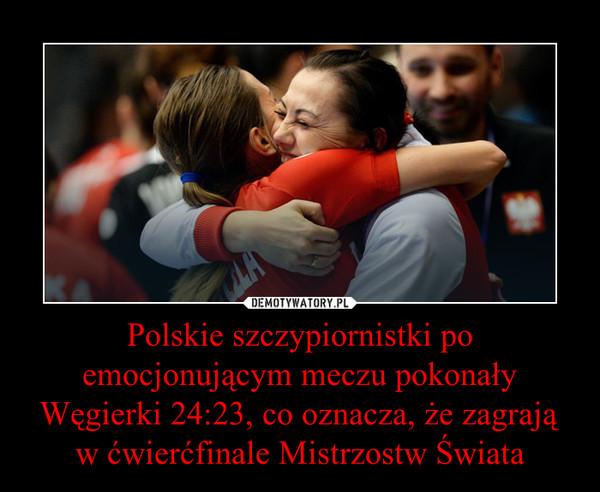 Polskie szczypiornistki po emocjonującym meczu pokonały Węgierki 24:23, co oznacza, że zagrają w ćwierćfinale Mistrzostw Świata –