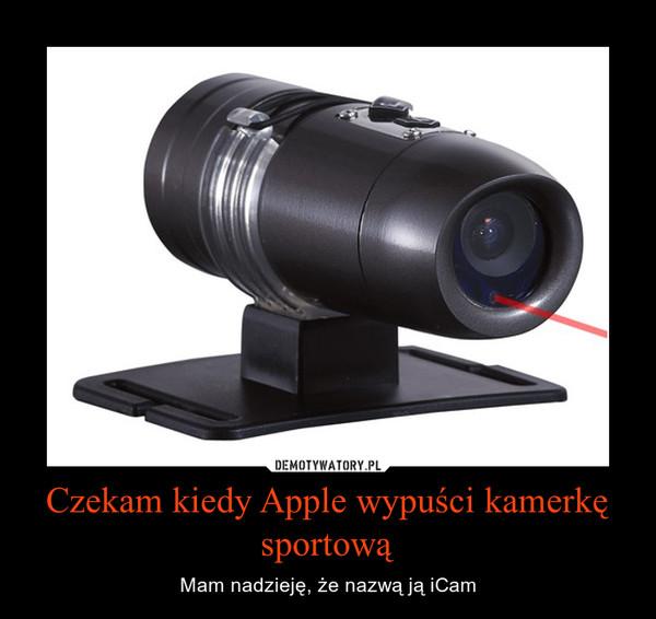 Czekam kiedy Apple wypuści kamerkę sportową – Mam nadzieję, że nazwą ją iCam