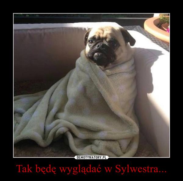 Tak będę wyglądać w Sylwestra... –