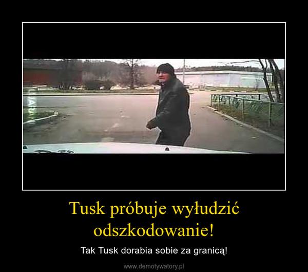 Tusk próbuje wyłudzić odszkodowanie! – Tak Tusk dorabia sobie za granicą!