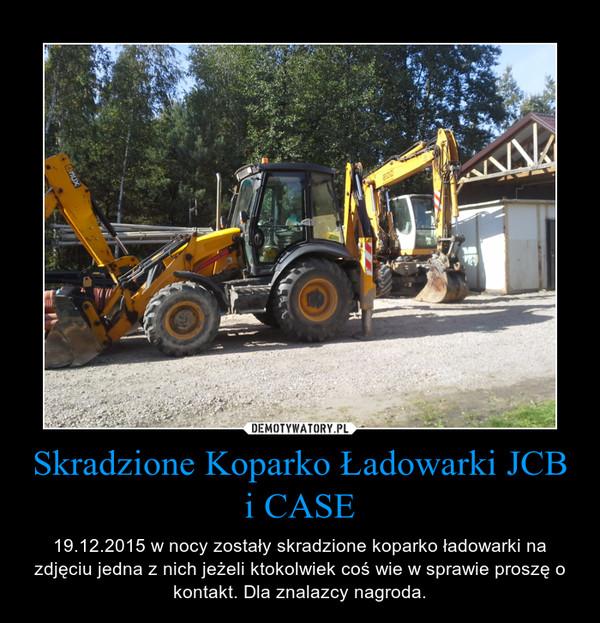 Skradzione Koparko Ładowarki JCB i CASE – 19.12.2015 w nocy zostały skradzione koparko ładowarki na zdjęciu jedna z nich jeżeli ktokolwiek coś wie w sprawie proszę o kontakt. Dla znalazcy nagroda.