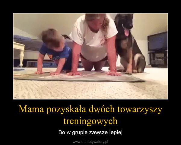 Mama pozyskała dwóch towarzyszy treningowych – Bo w grupie zawsze lepiej