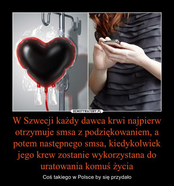 W Szwecji każdy dawca krwi najpierw otrzymuje smsa z podziękowaniem, a potem następnego smsa, kiedykolwiek jego krew zostanie wykorzystana do uratowania komuś życia – Coś takiego w Polsce by się przydało