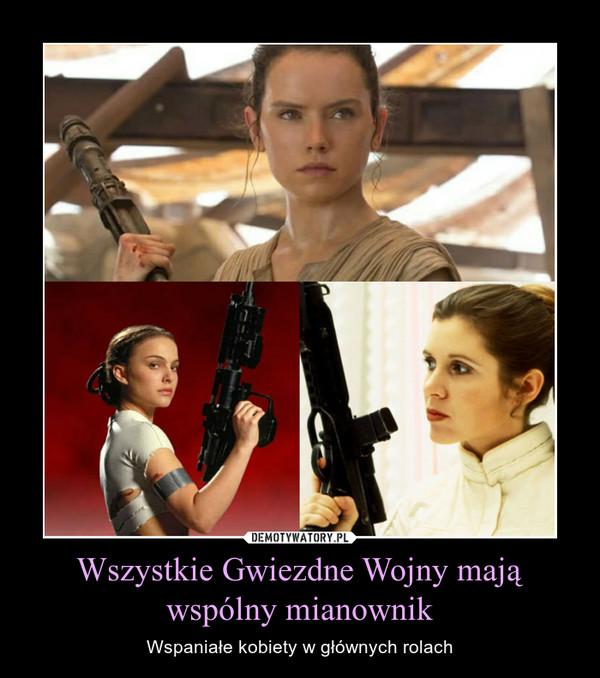 Wszystkie Gwiezdne Wojny mają wspólny mianownik – Wspaniałe kobiety w głównych rolach