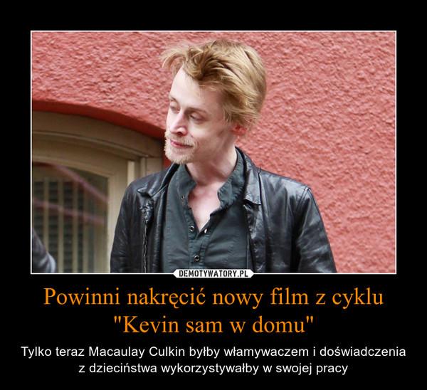 """Powinni nakręcić nowy film z cyklu """"Kevin sam w domu"""" – Tylko teraz Macaulay Culkin byłby włamywaczem i doświadczenia z dzieciństwa wykorzystywałby w swojej pracy"""