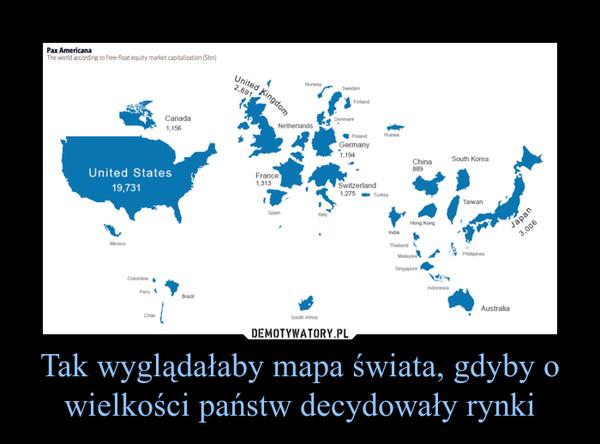 Tak wyglądałaby mapa świata, gdyby o wielkości państw decydowały rynki –