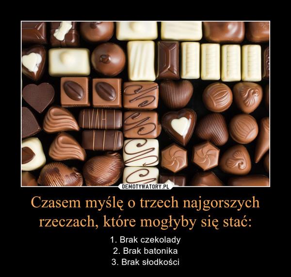 Czasem myślę o trzech najgorszych rzeczach, które mogłyby się stać: – 1. Brak czekolady2. Brak batonika3. Brak słodkości