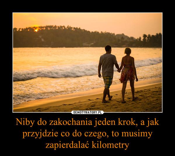 Niby do zakochania jeden krok, a jak przyjdzie co do czego, to musimy zapierdalać kilometry –