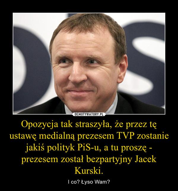 Opozycja tak straszyła, że przez tę ustawę medialną prezesem TVP zostanie jakiś polityk PiS-u, a tu proszę - prezesem został bezpartyjny Jacek Kurski. – I co? Łyso Wam?