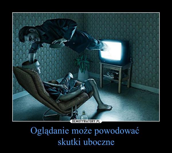 Oglądanie może powodować skutki uboczne –