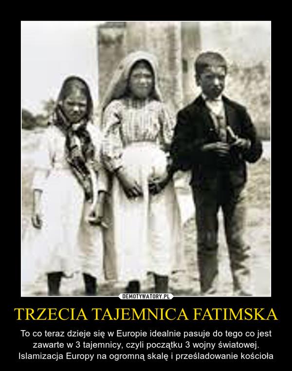 TRZECIA TAJEMNICA FATIMSKA – To co teraz dzieje się w Europie idealnie pasuje do tego co jest zawarte w 3 tajemnicy, czyli początku 3 wojny światowej. Islamizacja Europy na ogromną skalę i prześladowanie kościoła