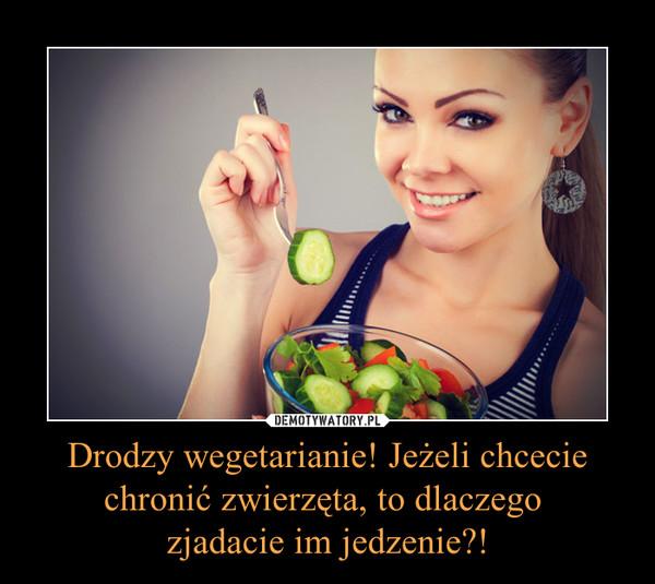 Drodzy wegetarianie! Jeżeli chcecie chronić zwierzęta, to dlaczego zjadacie im jedzenie?! –