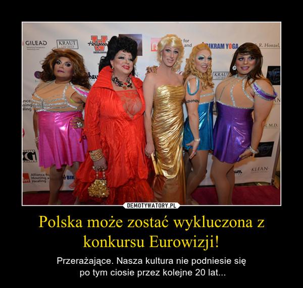 Polska może zostać wykluczona z konkursu Eurowizji! – Przerażające. Nasza kultura nie podniesie się po tym ciosie przez kolejne 20 lat...