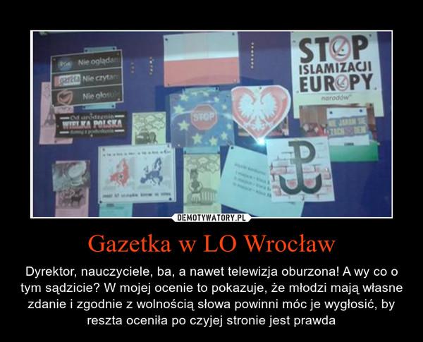 Gazetka w LO Wrocław – Dyrektor, nauczyciele, ba, a nawet telewizja oburzona! A wy co o tym sądzicie? W mojej ocenie to pokazuje, że młodzi mają własne zdanie i zgodnie z wolnością słowa powinni móc je wygłosić, by reszta oceniła po czyjej stronie jest prawda