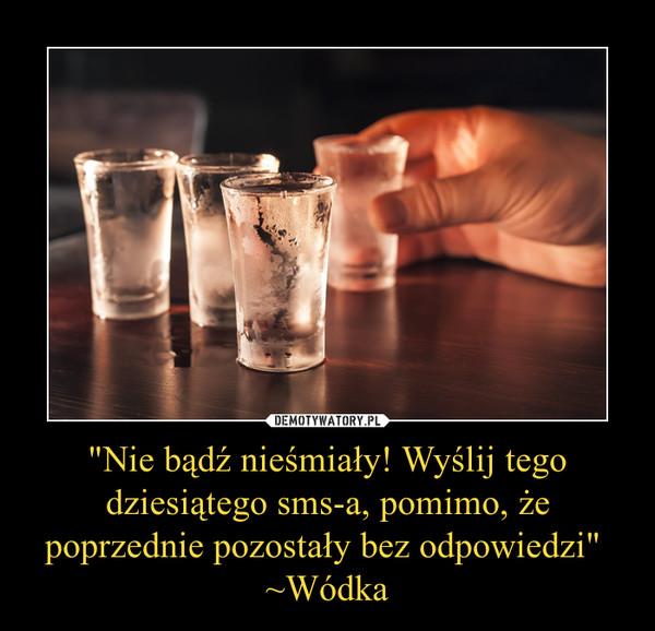 """""""Nie bądź nieśmiały! Wyślij tego dziesiątego sms-a, pomimo, że poprzednie pozostały bez odpowiedzi"""" ~Wódka –"""