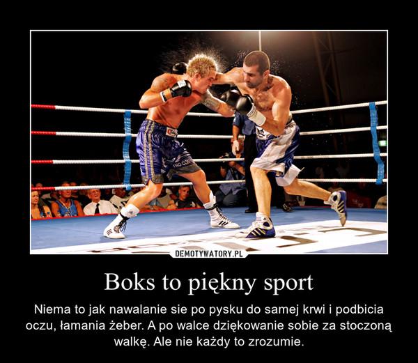 Boks to piękny sport – Niema to jak nawalanie sie po pysku do samej krwi i podbicia oczu, łamania żeber. A po walce dziękowanie sobie za stoczoną walkę. Ale nie każdy to zrozumie.