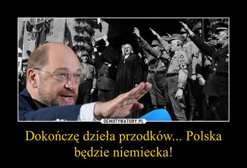 Dokończę dzieła przodków... Polska będzie niemiecka!