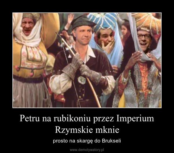 Petru na rubikoniu przez Imperium Rzymskie mknie – prosto na skargę do Brukseli