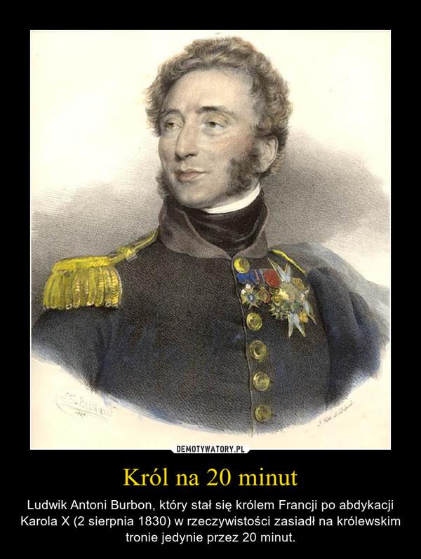 Król na 20 minut – Ludwik Antoni Burbon, który stał się królem Francji po abdykacji Karola X (2 sierpnia 1830) w rzeczywistości zasiadł na królewskim tronie jedynie przez 20 minut.