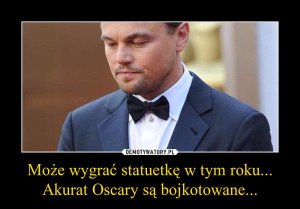 Może wygrać statuetkę w tym roku...Akurat Oscary są bojkotowane... –