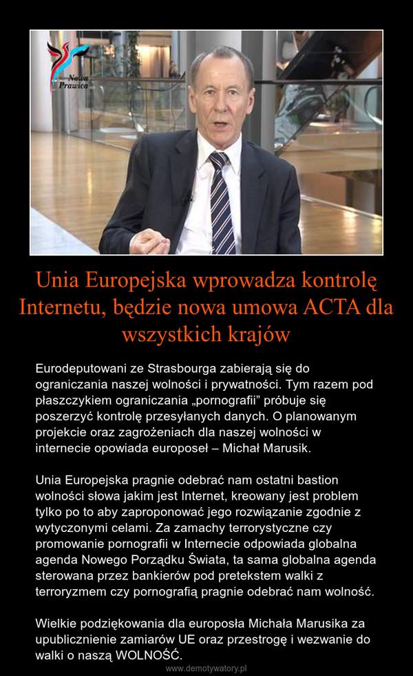 """Unia Europejska wprowadza kontrolę Internetu, będzie nowa umowa ACTA dla wszystkich krajów – Eurodeputowani ze Strasbourga zabierają się do ograniczania naszej wolności i prywatności. Tym razem pod płaszczykiem ograniczania """"pornografii"""" próbuje się poszerzyć kontrolę przesyłanych danych. O planowanym projekcie oraz zagrożeniach dla naszej wolności w internecie opowiada europoseł – Michał Marusik.Unia Europejska pragnie odebrać nam ostatni bastion wolności słowa jakim jest Internet, kreowany jest problem tylko po to aby zaproponować jego rozwiązanie zgodnie z wytyczonymi celami. Za zamachy terrorystyczne czy promowanie pornografii w Internecie odpowiada globalna agenda Nowego Porządku Świata, ta sama globalna agenda sterowana przez bankierów pod pretekstem walki z terroryzmem czy pornografią pragnie odebrać nam wolność.Wielkie podziękowania dla europosła Michała Marusika za upublicznienie zamiarów UE oraz przestrogę i wezwanie do walki o naszą WOLNOŚĆ."""