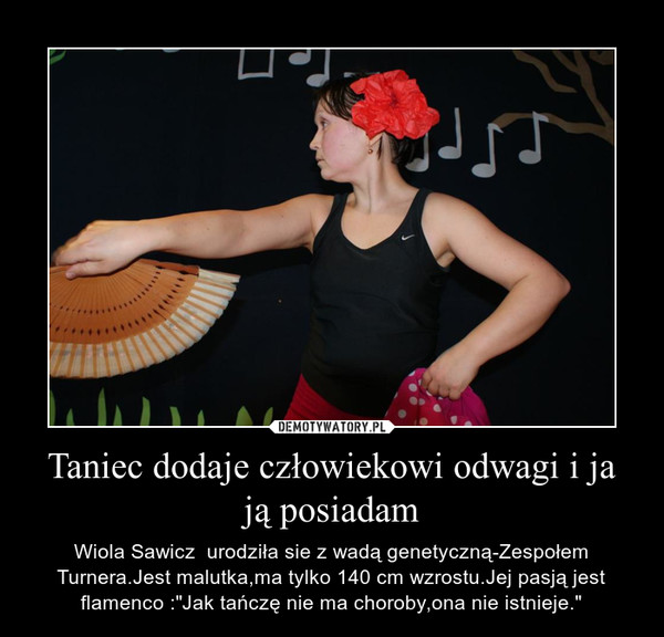 """Taniec dodaje człowiekowi odwagi i ja ją posiadam – Wiola Sawicz  urodziła sie z wadą genetyczną-Zespołem Turnera.Jest malutka,ma tylko 140 cm wzrostu.Jej pasją jest flamenco :""""Jak tańczę nie ma choroby,ona nie istnieje."""""""