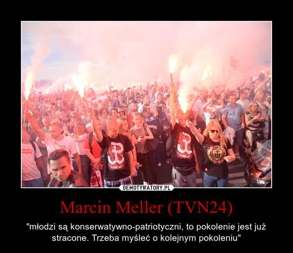 """Marcin Meller (TVN24) – """"młodzi są konserwatywno-patriotyczni, to pokolenie jest już stracone. Trzeba myśleć o kolejnym pokoleniu"""""""