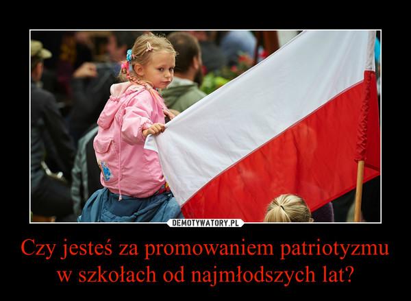Czy jesteś za promowaniem patriotyzmu w szkołach od najmłodszych lat? –