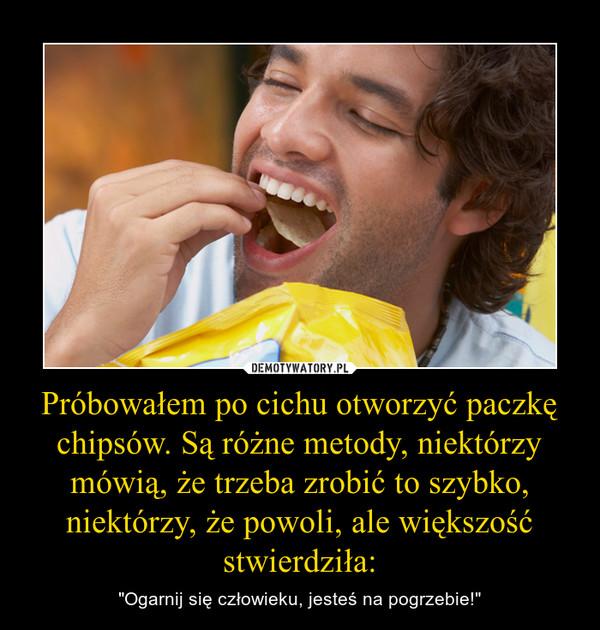 """Próbowałem po cichu otworzyć paczkę chipsów. Są różne metody, niektórzy mówią, że trzeba zrobić to szybko, niektórzy, że powoli, ale większość stwierdziła: – """"Ogarnij się człowieku, jesteś na pogrzebie!"""""""