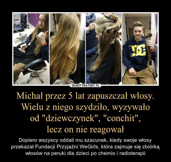 """Michał przez 5 lat zapuszczał włosy. Wielu z niego szydziło, wyzywało od """"dziewczynek"""", """"conchit"""", lecz on nie reagował – Dopiero wszyscy oddali mu szacunek, kiedy swoje włosy przekazał Fundacji Przyjaźni WeGirls, która zajmuje się zbiórką włosów na peruki dla dzieci po chemio i radioterapii"""