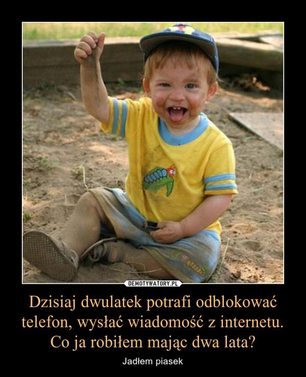 Dzisiaj dwulatek potrafi odblokować telefon, wysłać wiadomość z internetu.Co ja robiłem mając dwa lata? – Jadłem piasek
