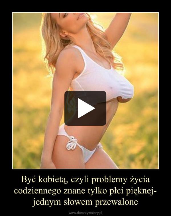 Być kobietą, czyli problemy życia codziennego znane tylko płci pięknej- jednym słowem przewalone –