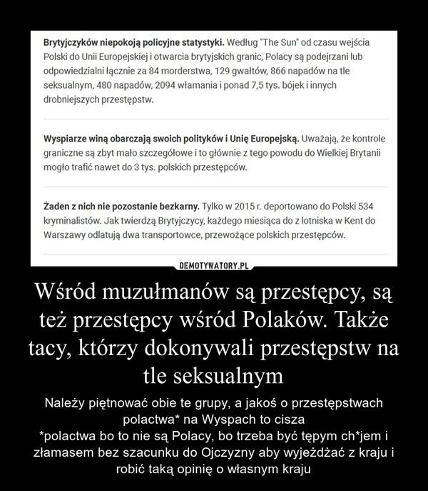 Wśród muzułmanów są przestępcy, są też przestępcy wśród Polaków. Także tacy, którzy dokonywali przestępstw na tle seksualnym – Należy piętnować obie te grupy, a jakoś o przestępstwach polactwa* na Wyspach to cisza*polactwa bo to nie są Polacy, bo trzeba być tępym ch*jem i złamasem bez szacunku do Ojczyzny aby wyjeżdżać z kraju i robić taką opinię o własnym kraju