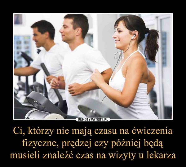Ci, którzy nie mają czasu na ćwiczenia fizyczne, prędzej czy później będą musieli znaleźć czas na wizyty u lekarza –