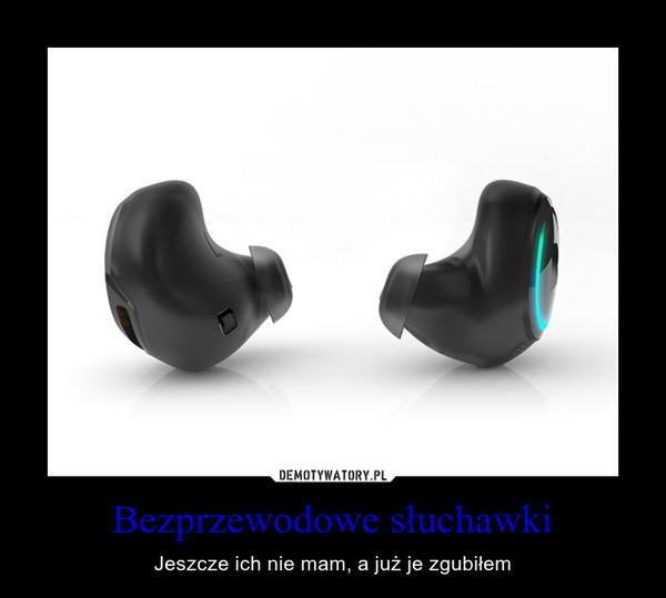 Bezprzewodowe słuchawki – Jeszcze ich nie mam, a już je zgubiłem