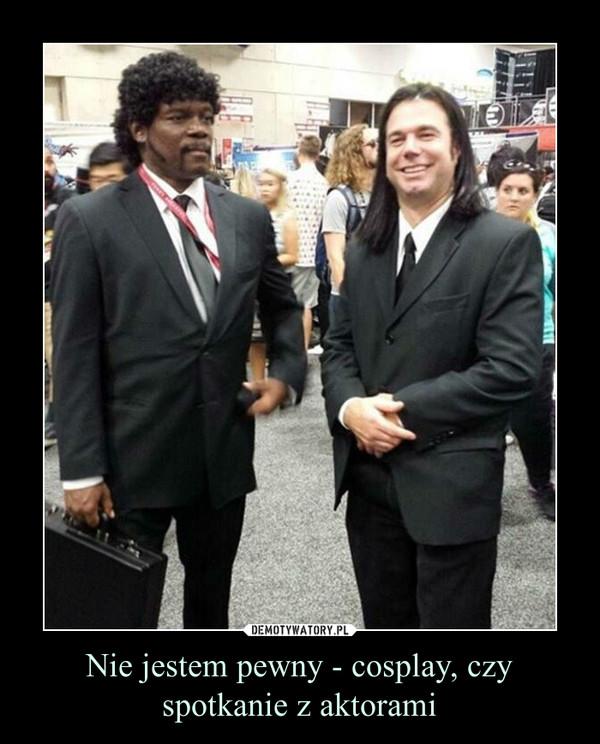 Nie jestem pewny - cosplay, czy spotkanie z aktorami –