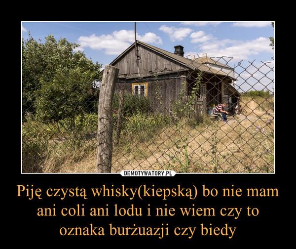 Piję czystą whisky(kiepską) bo nie mam ani coli ani lodu i nie wiem czy to oznaka burżuazji czy biedy –
