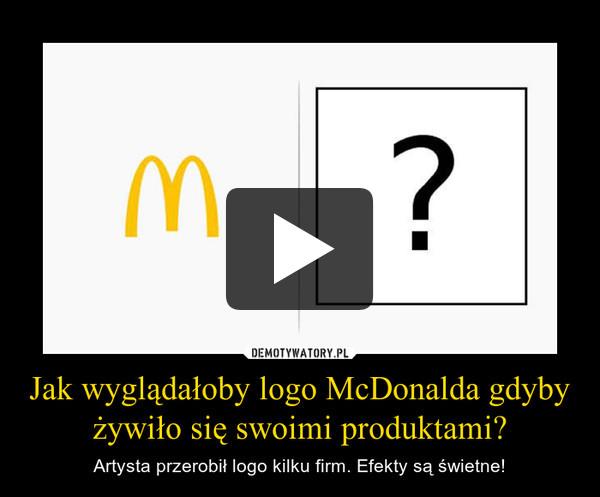 Jak wyglądałoby logo McDonalda gdyby żywiło się swoimi produktami? – Artysta przerobił logo kilku firm. Efekty są świetne!