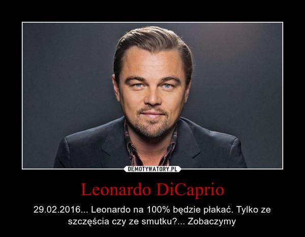 Leonardo DiCaprio – 29.02.2016... Leonardo na 100% będzie płakać. Tylko ze szczęścia czy ze smutku?... Zobaczymy