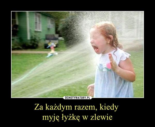 Za każdym razem, kiedy myję łyżkę w zlewie –