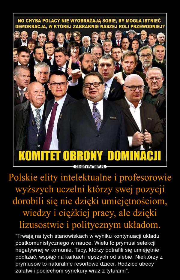 """Polskie elity intelektualne i profesorowie wyższych uczelni którzy swej pozycji dorobili się nie dzięki umiejętnościom, wiedzy i ciężkiej pracy, ale dzięki lizusostwie i politycznym układom. – """"Trwają na tych stanowiskach w wyniku kontynuacji układu postkomunistycznego w nauce. Wielu to prymusi selekcji negatywnej w komunie. Tacy, którzy potrafili się umiejętnie podlizać, wspiąć na karkach lepszych od siebie. Niektórzy z prymusów to naturalnie resortowe dzieci. Rodzice ubecy załatwili pociechom synekury wraz z tytułami""""."""