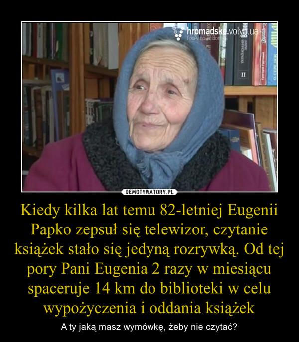Kiedy kilka lat temu 82-letniej Eugenii Papko zepsuł się telewizor, czytanie książek stało się jedyną rozrywką. Od tej pory Pani Eugenia 2 razy w miesiącu spaceruje 14 km do biblioteki w celu wypożyczenia i oddania książek – A ty jaką masz wymówkę, żeby nie czytać?
