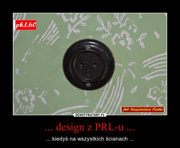 ... design z PRL-u ... – ... kiedyś na wszystkich ścianach ...