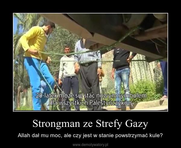 Strongman ze Strefy Gazy – Allah dał mu moc, ale czy jest w stanie powstrzymać kule?