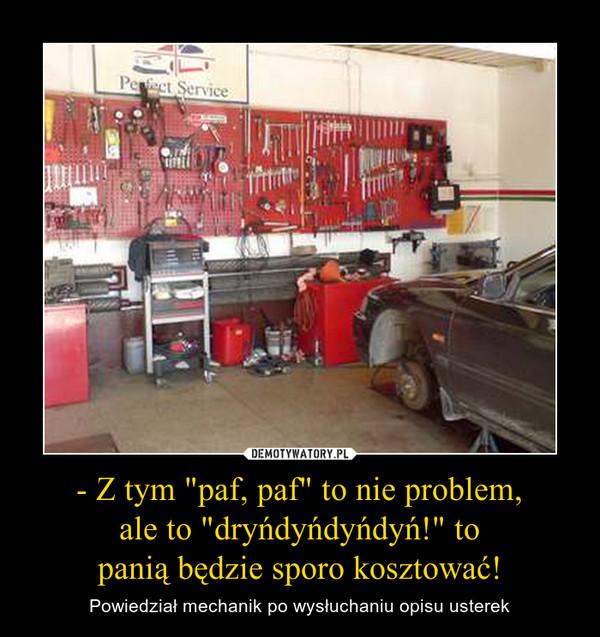"""- Z tym """"paf, paf"""" to nie problem, ale to """"dryńdyńdyńdyń!"""" to panią będzie sporo kosztować! – Powiedział mechanik po wysłuchaniu opisu usterek"""