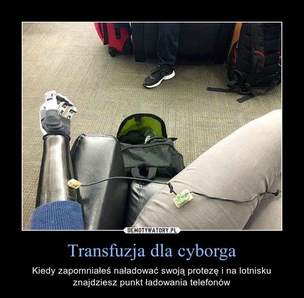 Transfuzja dla cyborga – Kiedy zapomniałeś naładować swoją protezę i na lotnisku znajdziesz punkt ładowania telefonów