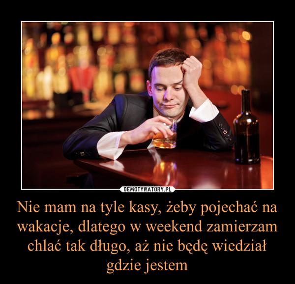 Nie mam na tyle kasy, żeby pojechać na wakacje, dlatego w weekend zamierzam chlać tak długo, aż nie będę wiedział gdzie jestem –